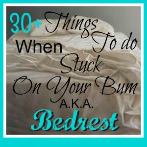 30+ Things to Do WHen Stuck On Your Bum AKA Bed rest FB